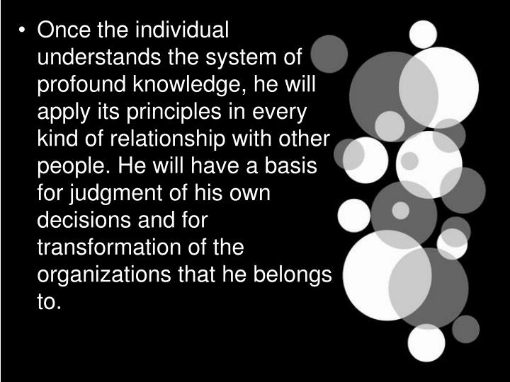 Once the individual understands the system of profound knowledge, he will apply its principles in every kind of relationship with other people. He will have a basis for judgment of his own decisions and for transformation of the organizations that he belongs to.