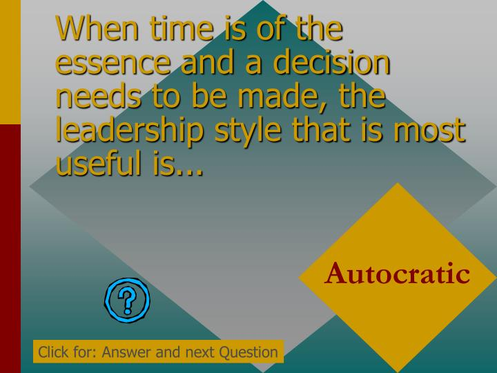 When time is of the essence and a decision needs to be made, the leadership style that is most usefu...