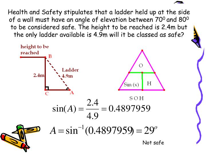 Health and Safety stipulates that a ladder held up at the side of a wall must have an angle of elevation between 70