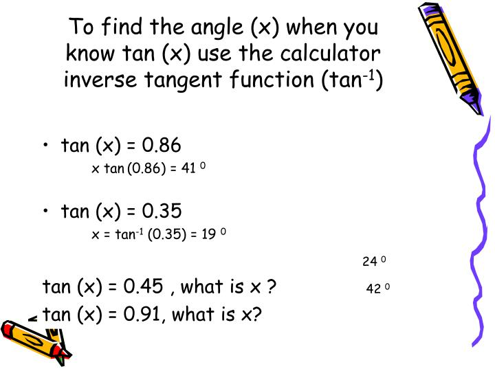 To find the angle (x) when you know tan (x) use the calculator inverse tangent function (tan