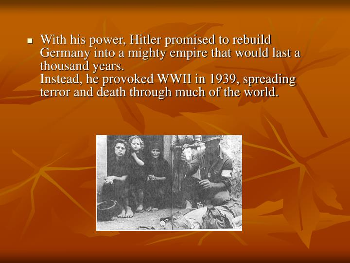With his power, Hitler promised to rebuild Germany into a mighty empire that would last a thousand years.