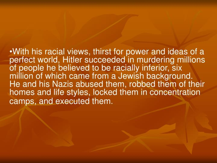 With his racial views, thirst for power and ideas of a perfect world, Hitler succeeded in murdering millions of people he believed to be racially inferior, six million of which came from a Jewish background. He and his Nazis abused them, robbed them of their homes and life styles, locked them in concentration camps, and executed them.