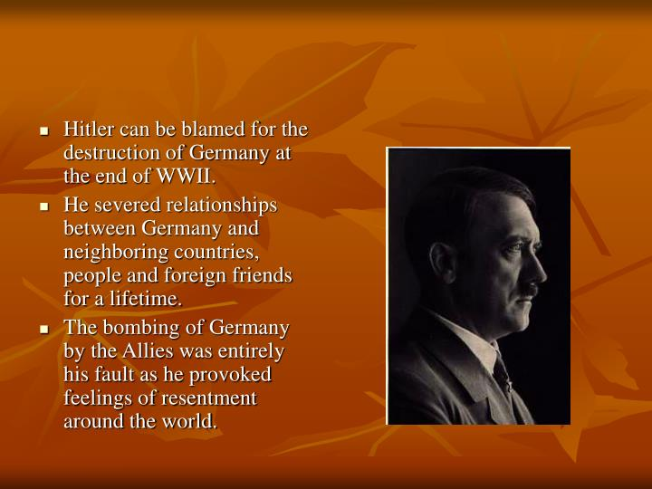 Hitler can be blamed for the destruction of Germany at the end of WWII.