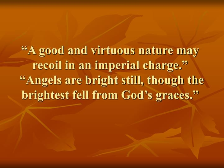 """""""A good and virtuous nature may recoil in an imperial charge."""""""