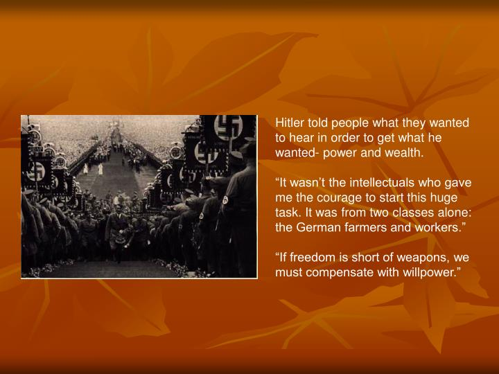 Hitler told people what they wanted to hear in order to get what he wanted- power and wealth.