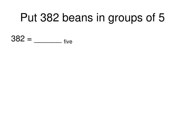 Put 382 beans in groups of 5