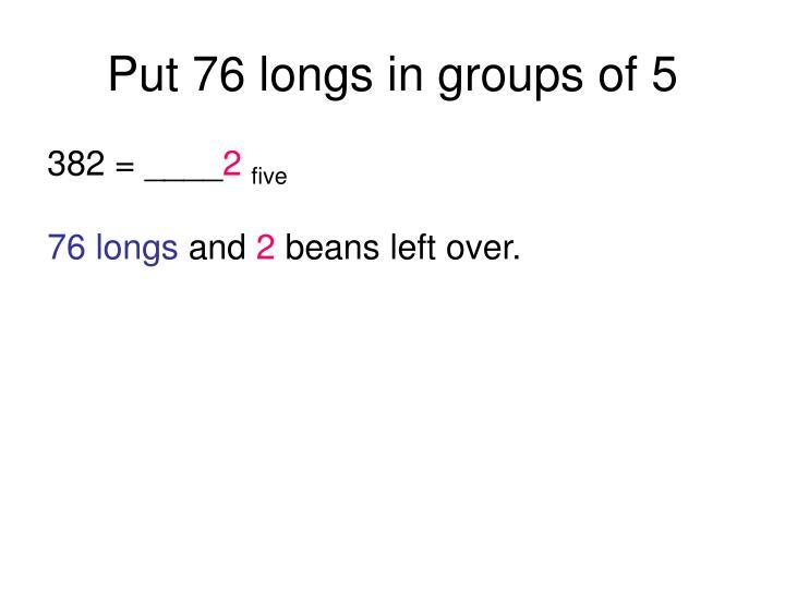 Put 76 longs in groups of 5