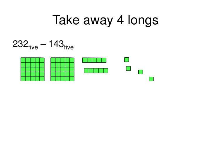 Take away 4 longs