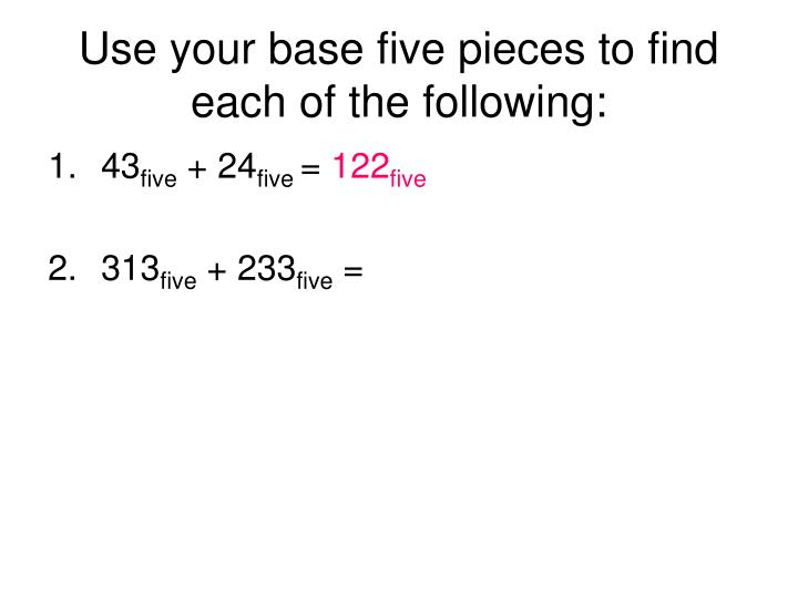 Use your base five pieces to find each of the following: