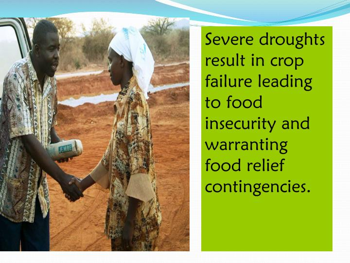 Severe droughts result in crop failure leading to food insecurity and warranting food relief contingencies.