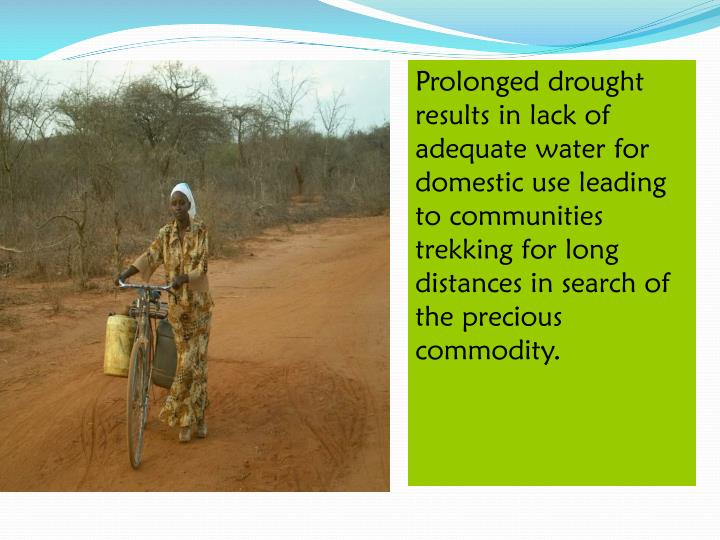 Prolonged drought results in lack of adequate water for domestic use leading to communities trekking for long distances in search of the precious commodity.