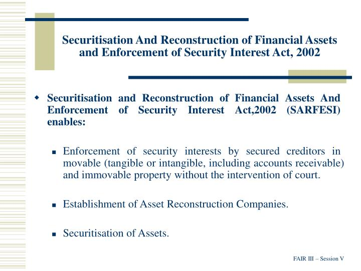 Securitisation And Reconstruction of Financial Assets and Enforcement of Security Interest Act, 2002
