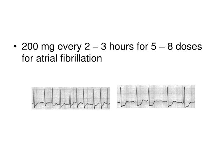 200 mg every 2 – 3 hours for 5 – 8 doses for atrial fibrillation