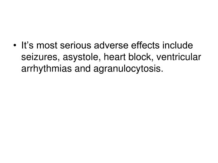 It's most serious adverse effects include seizures, asystole, heart block, ventricular arrhythmias and agranulocytosis.