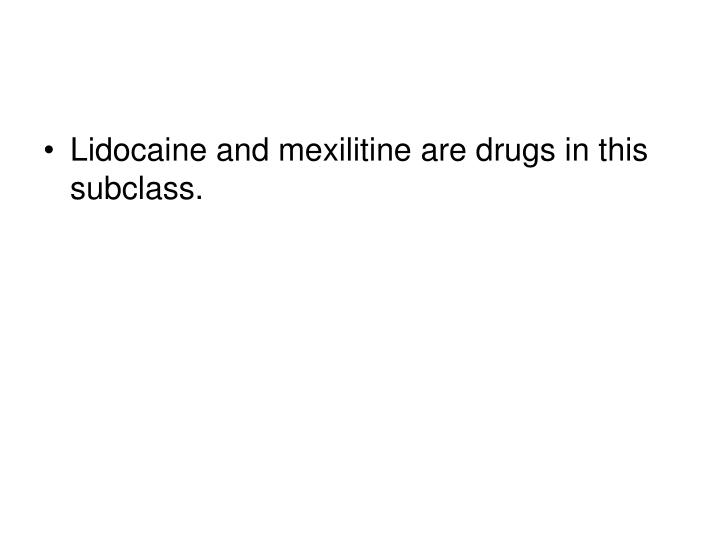 Lidocaine and mexilitine are drugs in this subclass.