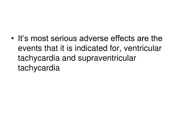 It's most serious adverse effects are the events that it is indicated for, ventricular tachycardia and supraventricular tachycardia