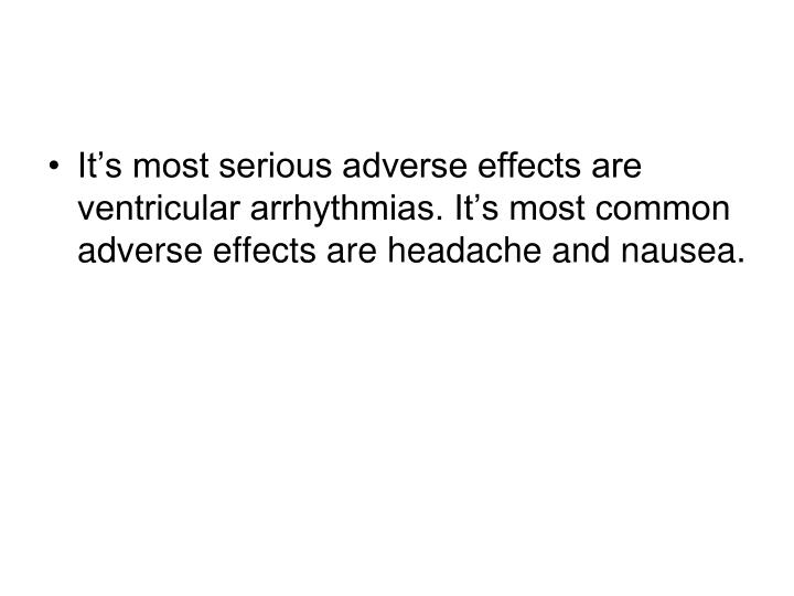 It's most serious adverse effects are ventricular arrhythmias. It's most common adverse effects are headache and nausea.