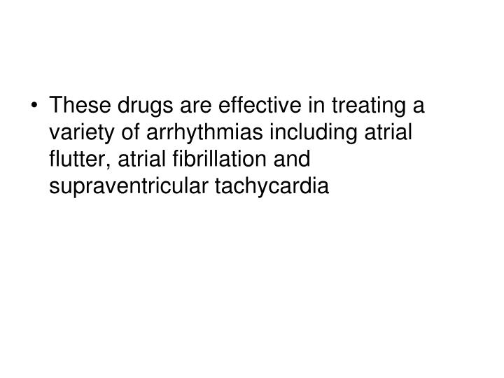 These drugs are effective in treating a variety of arrhythmias including atrial flutter, atrial fibrillation and supraventricular tachycardia