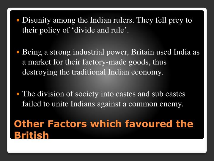 Disunity among the Indian rulers. They fell prey to their policy of 'divide and rule'.