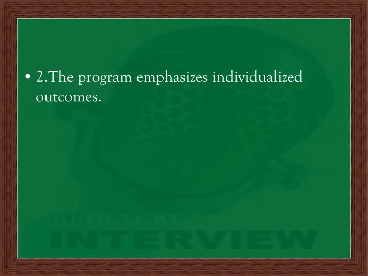 2.The program emphasizes individualized outcomes.