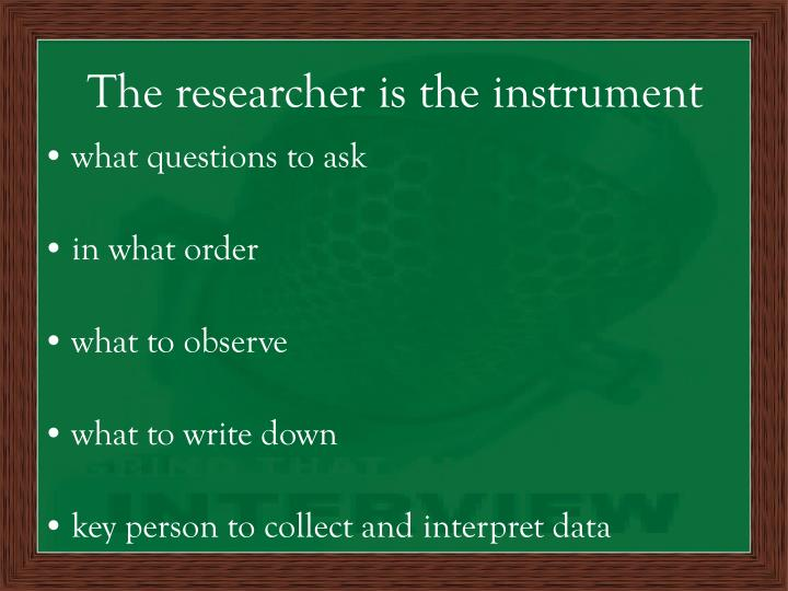 The researcher is the instrument