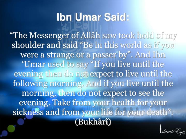 """The Messenger of Allâh saw took hold of my shoulder and said ""Be in this world as if you were a strange or a passer by"". And Ibn 'Umar used to say ""If you live until the evening then do not expect to live until the following morning. And if you live until the morning, then do not expect to see the evening. Take from your health for your sickness and from your life for your death"". (Bukhârî)"