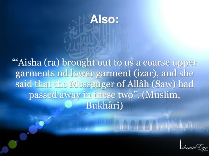 """'Aisha (ra) brought out to us a coarse upper garments nd lower garment (izar), and she said that the Messenger of Allâh (Saw) had passed away in these two"". (Muslim, Bukhârî)"