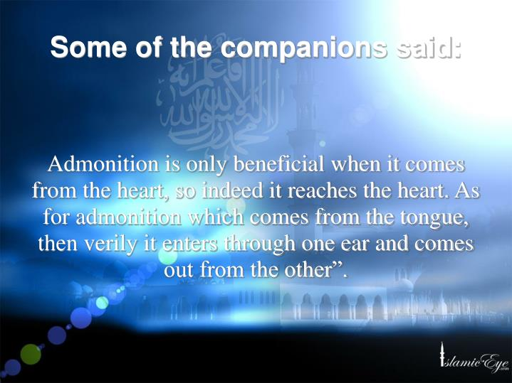 "Admonition is only beneficial when it comes from the heart, so indeed it reaches the heart. As for admonition which comes from the tongue, then verily it enters through one ear and comes out from the other""."