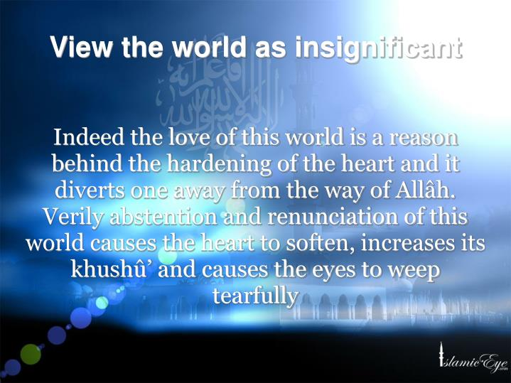 Indeed the love of this world is a reason behind the hardening of the heart and it diverts one away from the way of Allâh. Verily abstention and renunciation of this world causes the heart to soften, increases its khushû' and causes the eyes to weep tearfully