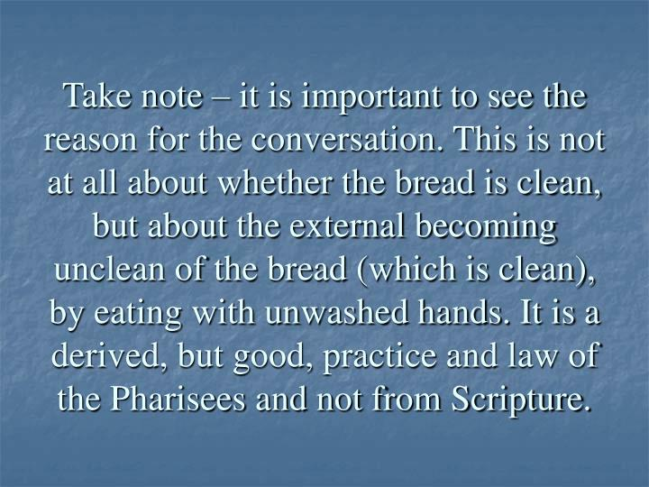 Take note – it is important to see the reason for the conversation. This is not at all about whether the bread is clean, but about the external becoming unclean of the bread (which is clean), by eating with unwashed hands. It is a  derived, but good, practice and law of the Pharisees and not from Scripture.