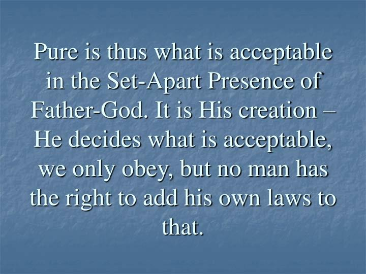 Pure is thus what is acceptable in the Set-Apart Presence of Father-God. It is His creation – He decides what is acceptable, we only obey, but no man has the right to add his own laws to that.