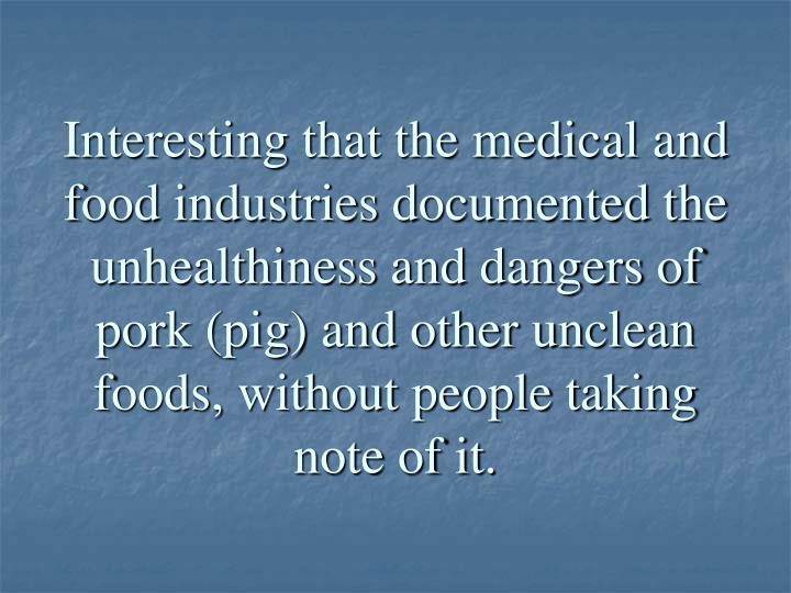 Interesting that the medical and food industries documented the unhealthiness and dangers of pork (pig) and other unclean foods, without people taking note of it.
