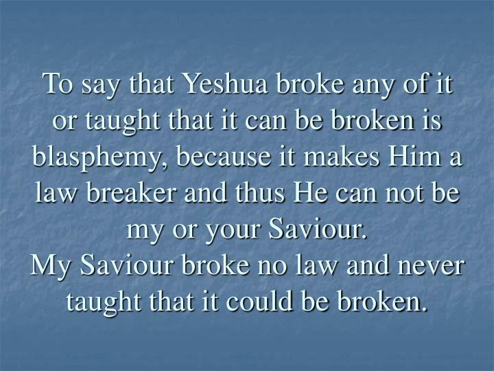 To say that Yeshua broke any of it or taught that it can be broken is blasphemy, because it makes Him a law breaker and thus He can not be my or your Saviour.
