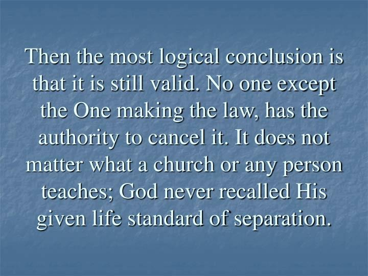 Then the most logical conclusion is that it is still valid. No one except the One making the law, has the authority to cancel it. It does not matter what a church or any person teaches; God never recalled His given life standard of separation.