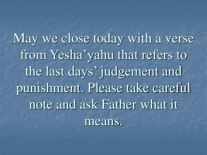 May we close today with a verse from Yesha'yahu that refers to the last days' judgement and punishment. Please take careful note and ask Father what it means.