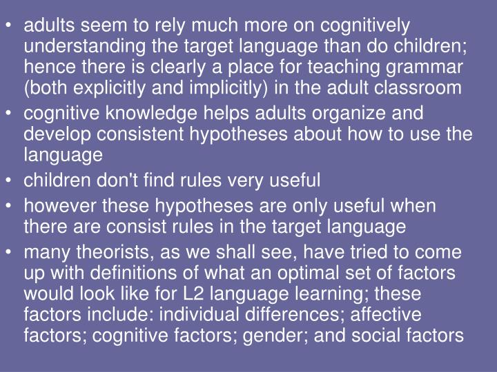 adults seem to rely much more on cognitively understanding the target language than do children; hence there is clearly a place for teaching grammar (both explicitly and implicitly) in the adult classroom