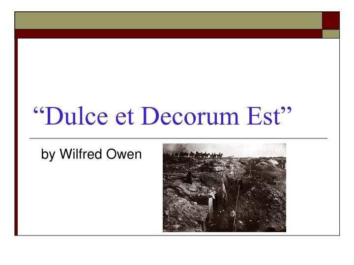 dulce et decorum est  by wilfred Wilfred owen dulce et decorum est bent double, like old beggars under sacks, knock-kneed, coughing like hags, we cursed through sludge, till on the haunting flares we turned our backs.