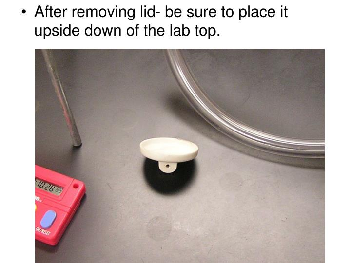 After removing lid- be sure to place it upside down of the lab top.