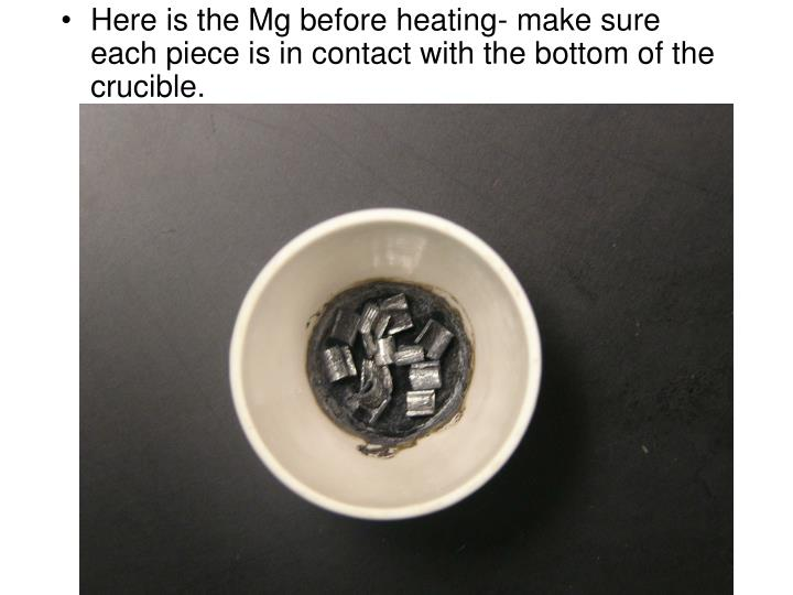 Here is the Mg before heating- make sure each piece is in contact with the bottom of the crucible.