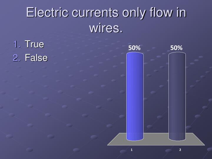 Electric currents only flow in wires.