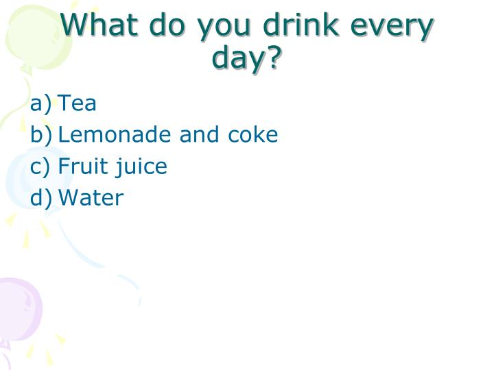 What do you drink every day?