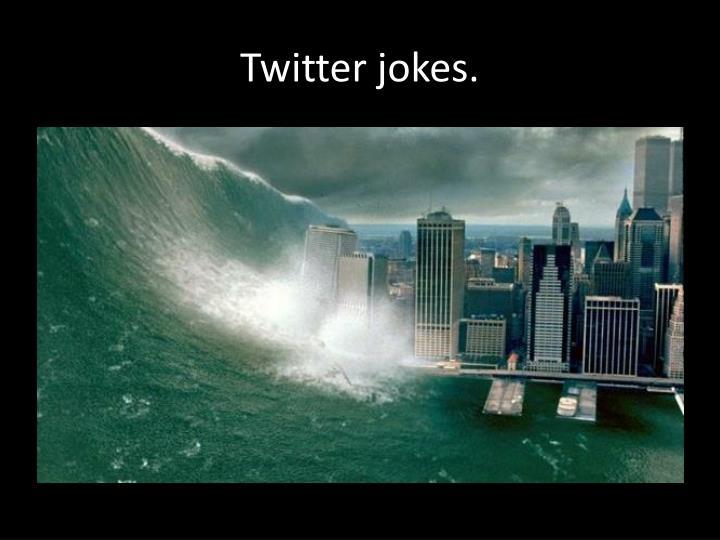 Twitter jokes.