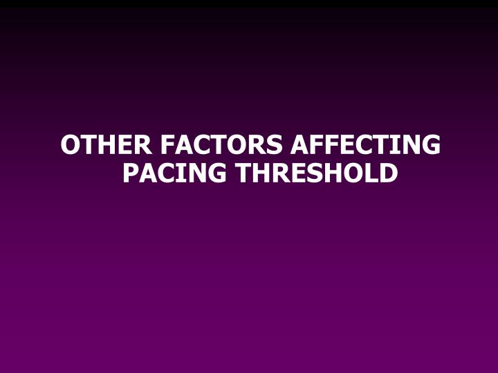 OTHER FACTORS AFFECTING PACING THRESHOLD