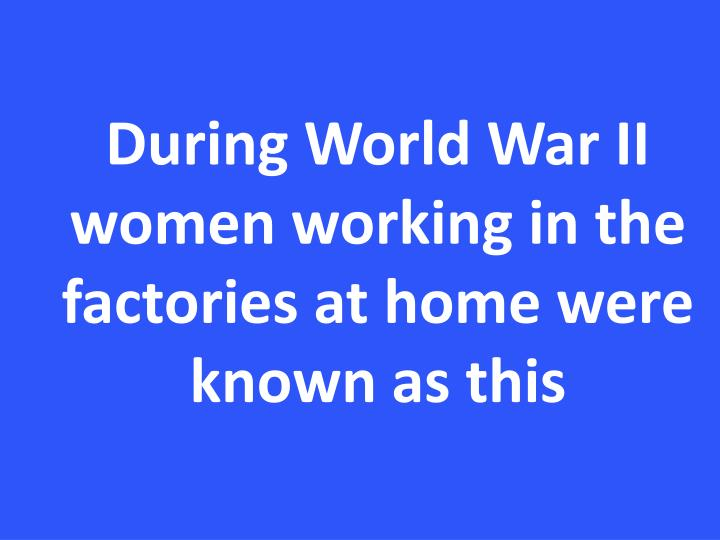During World War II women working in the factories at home were known as this