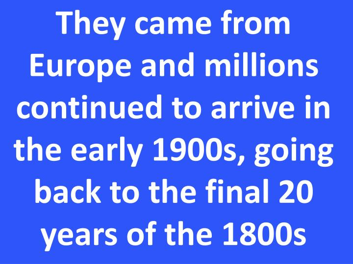 They came from Europe and millions continued to arrive in the early 1900s, going back to the final 20 years of the 1800s