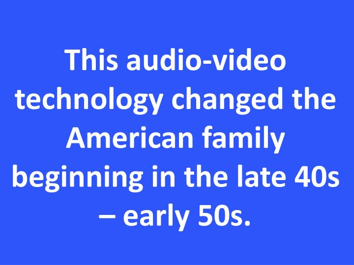 This audio-video technology changed the American family beginning in the late 40s – early 50s.