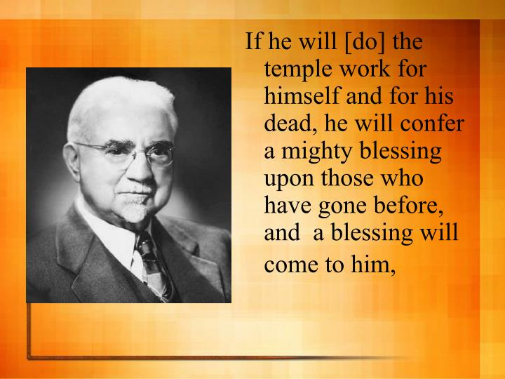 If he will [do] the temple work for himself and for his dead, he will confer a mighty blessing upon those who have gone before, and  a blessing will come to him,