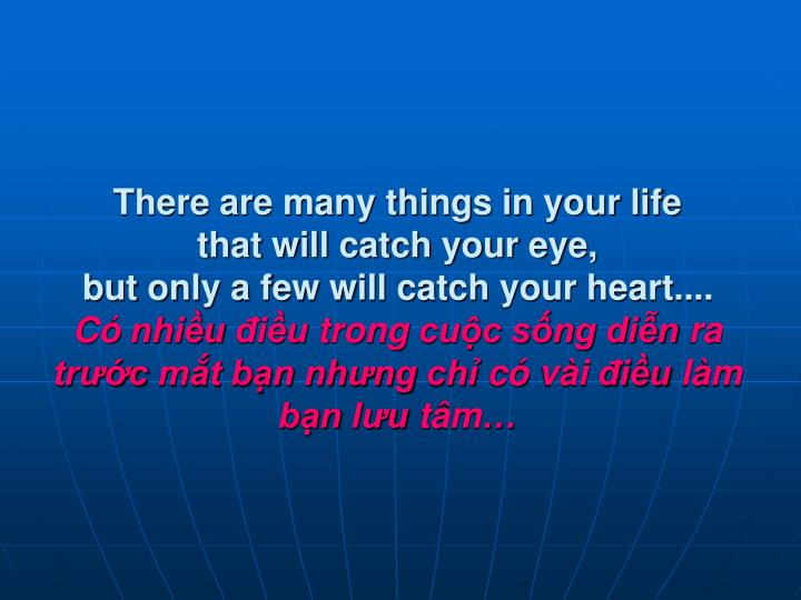 There are many things in your life          that will catch your eye,                             but only a few will catch your heart....