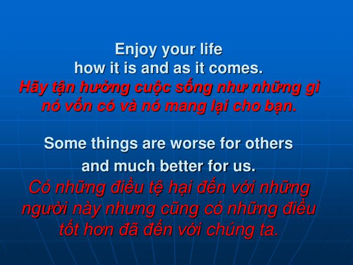 Enjoy your life                                             how it is and as it comes.