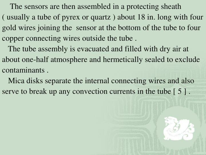 The sensors are then assembled in a protecting sheath ( usually a tube of pyrex or quartz ) about 18 in. long with four gold wires joining the  sensor at the bottom of the tube to four copper connecting wires outside the tube .